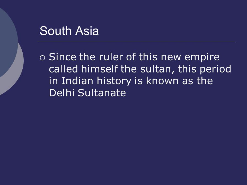 South Asia Since the ruler of this new empire called himself the sultan, this period in Indian history is known as the Delhi Sultanate.