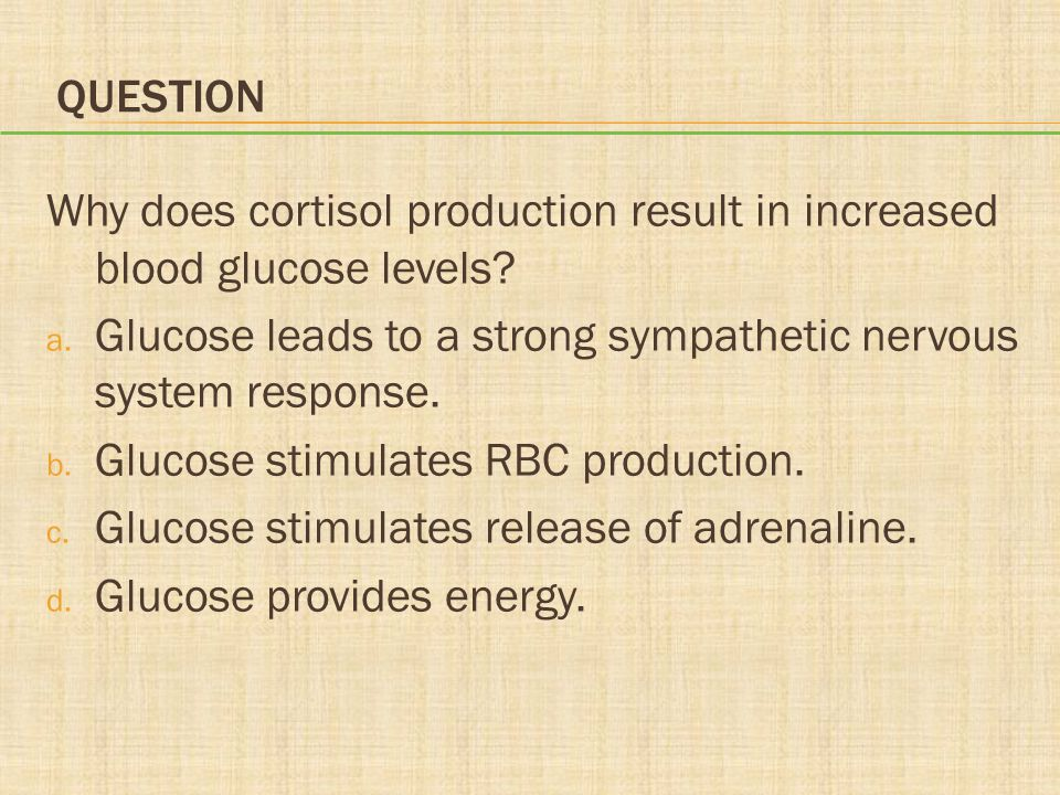 Question Why does cortisol production result in increased blood glucose levels Glucose leads to a strong sympathetic nervous system response.