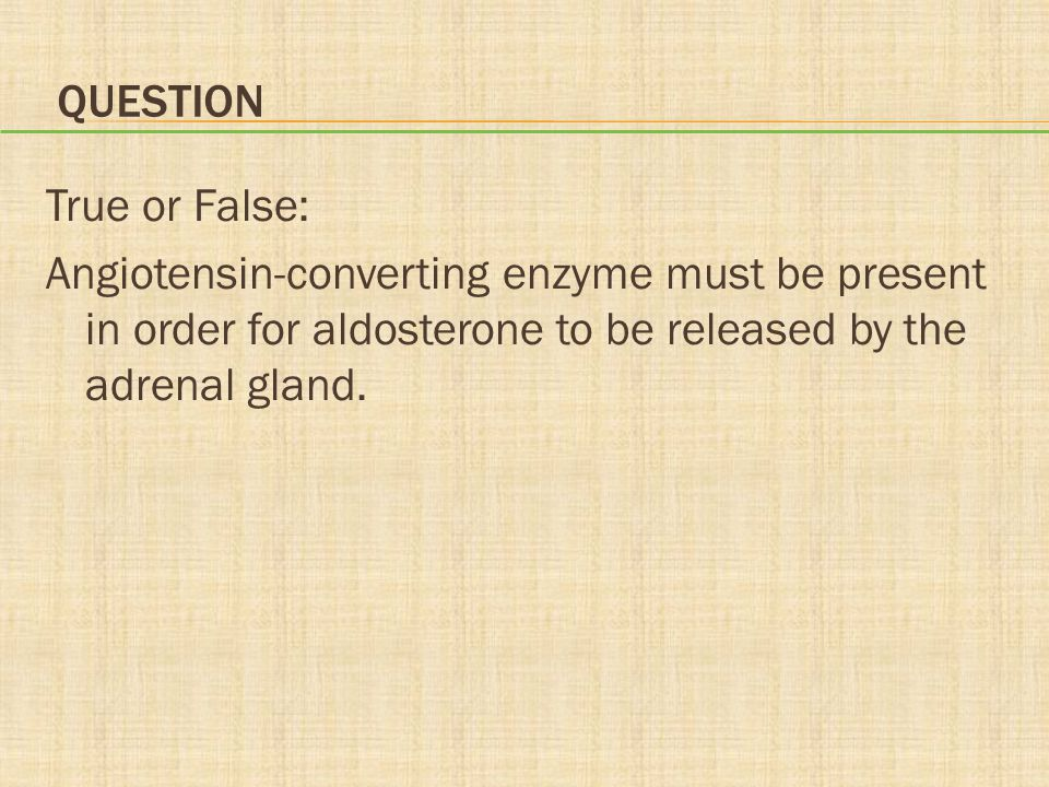 Question True or False: Angiotensin-converting enzyme must be present in order for aldosterone to be released by the adrenal gland.