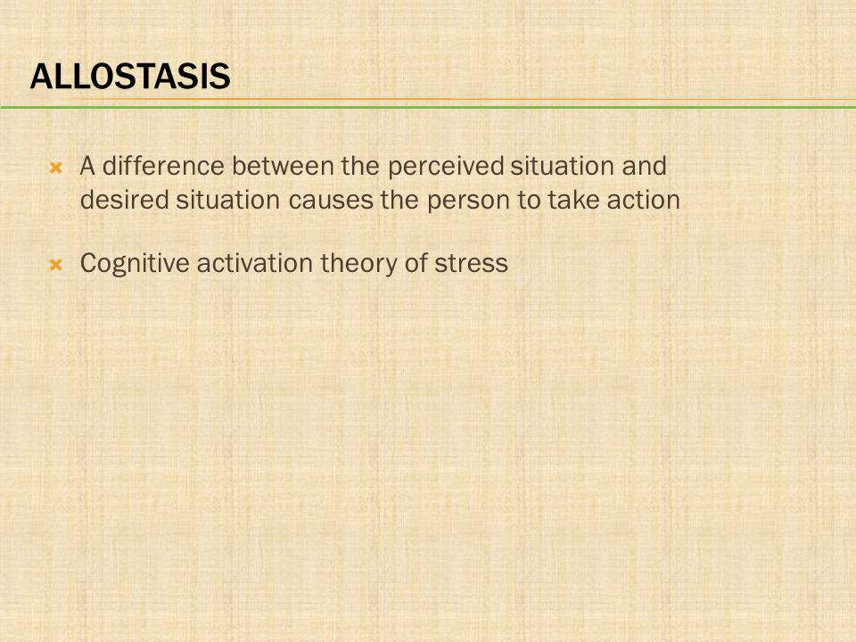 Allostasis A difference between the perceived situation and desired situation causes the person to take action.