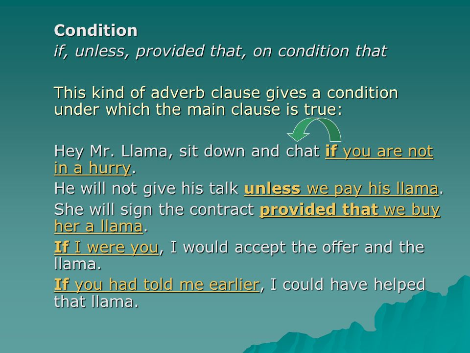 Condition if, unless, provided that, on condition that. This kind of adverb clause gives a condition under which the main clause is true: