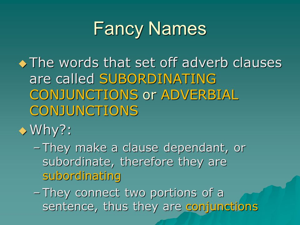 Fancy Names The words that set off adverb clauses are called SUBORDINATING CONJUNCTIONS or ADVERBIAL CONJUNCTIONS.