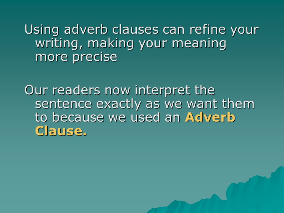 Using adverb clauses can refine your writing, making your meaning more precise