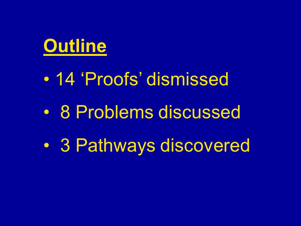 Outline 14 'Proofs' dismissed 8 Problems discussed 3 Pathways discovered