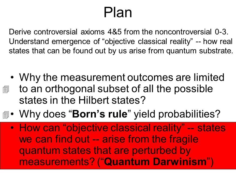 Plan Derive controversial axioms 4&5 from the noncontroversial 0-3. Understand emergence of objective classical reality -- how real.