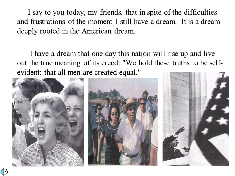 I say to you today, my friends, that in spite of the difficulties and frustrations of the moment I still have a dream. It is a dream deeply rooted in the American dream.