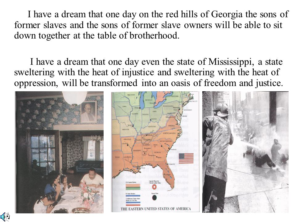 I have a dream that one day on the red hills of Georgia the sons of former slaves and the sons of former slave owners will be able to sit down together at the table of brotherhood.