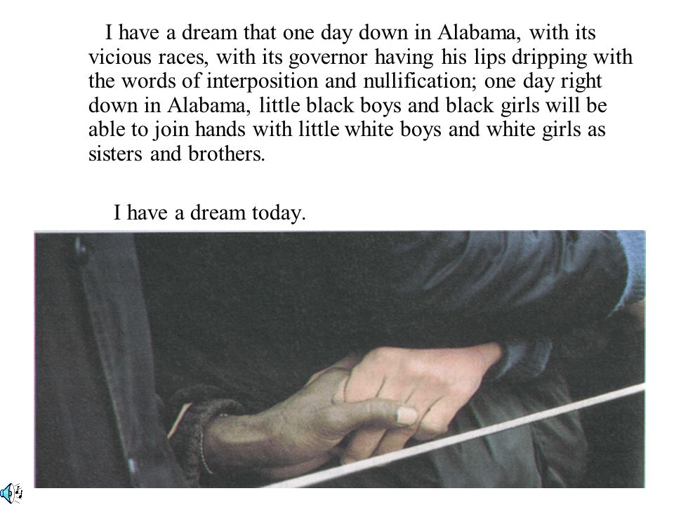 I have a dream that one day down in Alabama, with its vicious races, with its governor having his lips dripping with the words of interposition and nullification; one day right down in Alabama, little black boys and black girls will be able to join hands with little white boys and white girls as sisters and brothers.