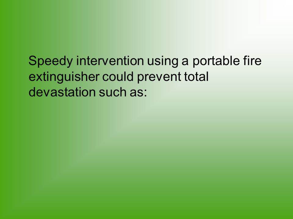 Speedy intervention using a portable fire extinguisher could prevent total devastation such as: