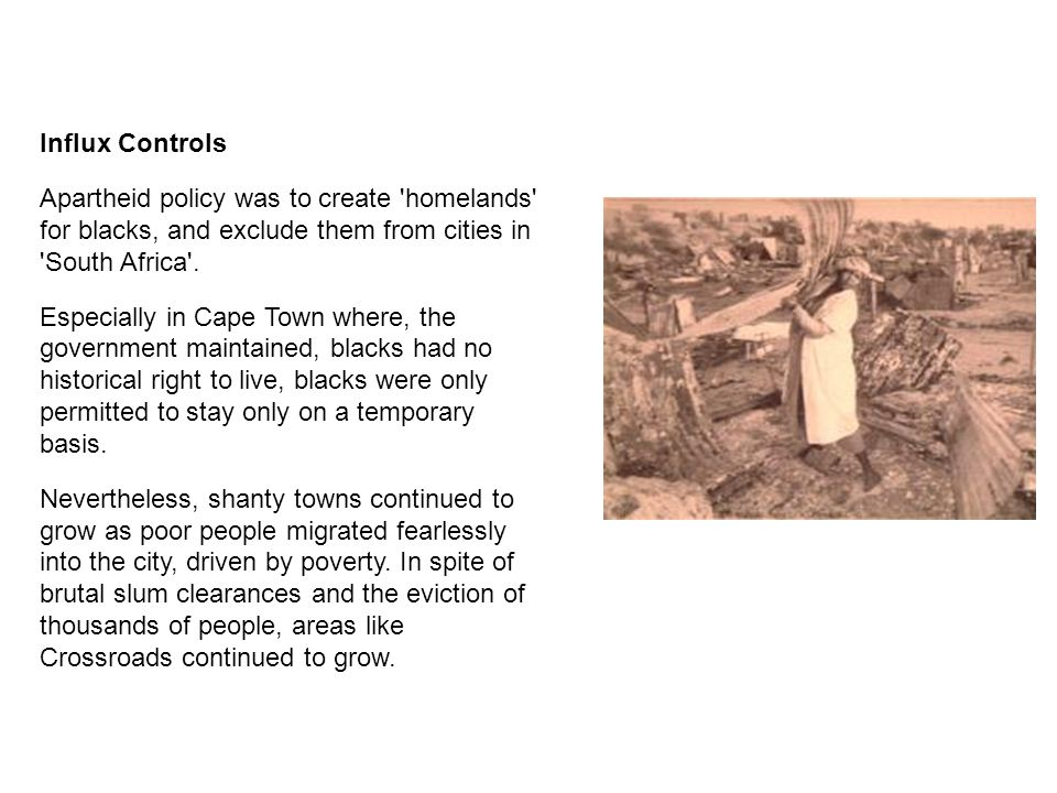 Influx Controls Apartheid policy was to create homelands for blacks, and exclude them from cities in South Africa .