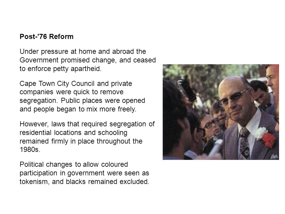 Post- 76 Reform Under pressure at home and abroad the Government promised change, and ceased to enforce petty apartheid.