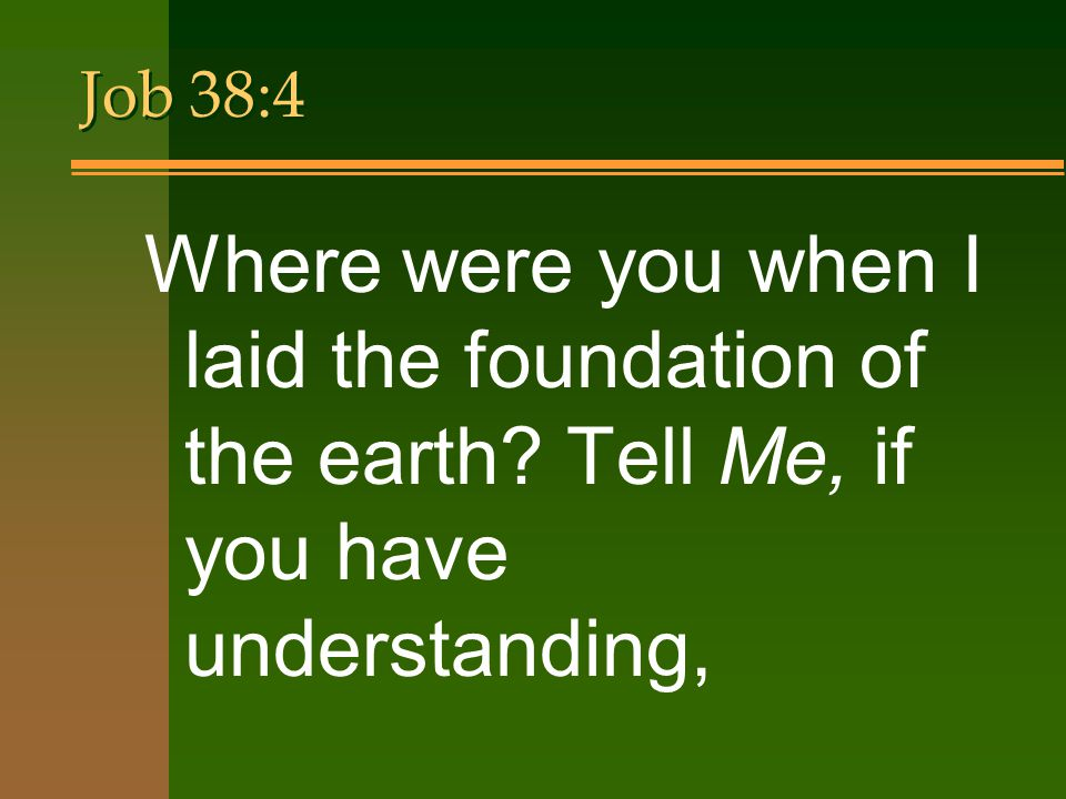 Job 38:4 Where were you when I laid the foundation of the earth.