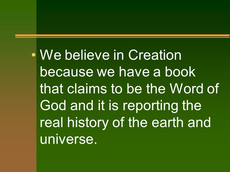 We believe in Creation because we have a book that claims to be the Word of God and it is reporting the real history of the earth and universe.