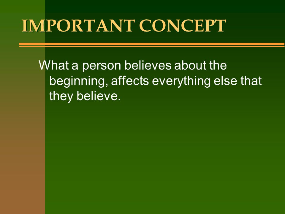 IMPORTANT CONCEPT What a person believes about the beginning, affects everything else that they believe.