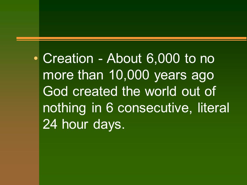 Creation - About 6,000 to no more than 10,000 years ago God created the world out of nothing in 6 consecutive, literal 24 hour days.