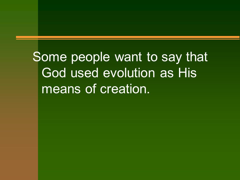 Some people want to say that God used evolution as His means of creation.