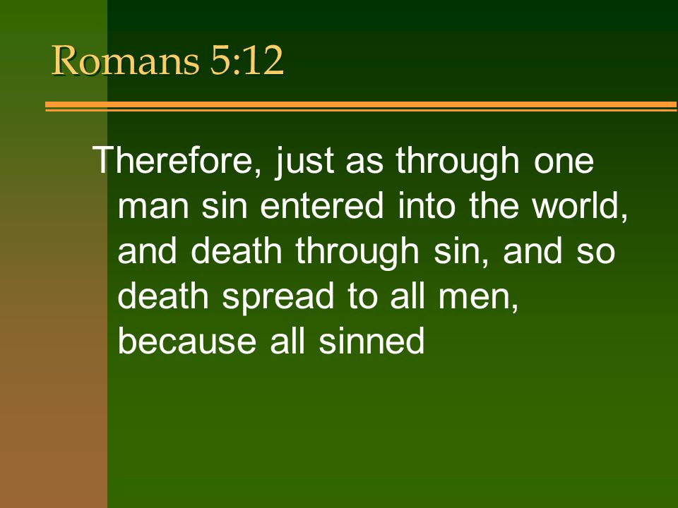 Romans 5:12 Therefore, just as through one man sin entered into the world, and death through sin, and so death spread to all men, because all sinned.