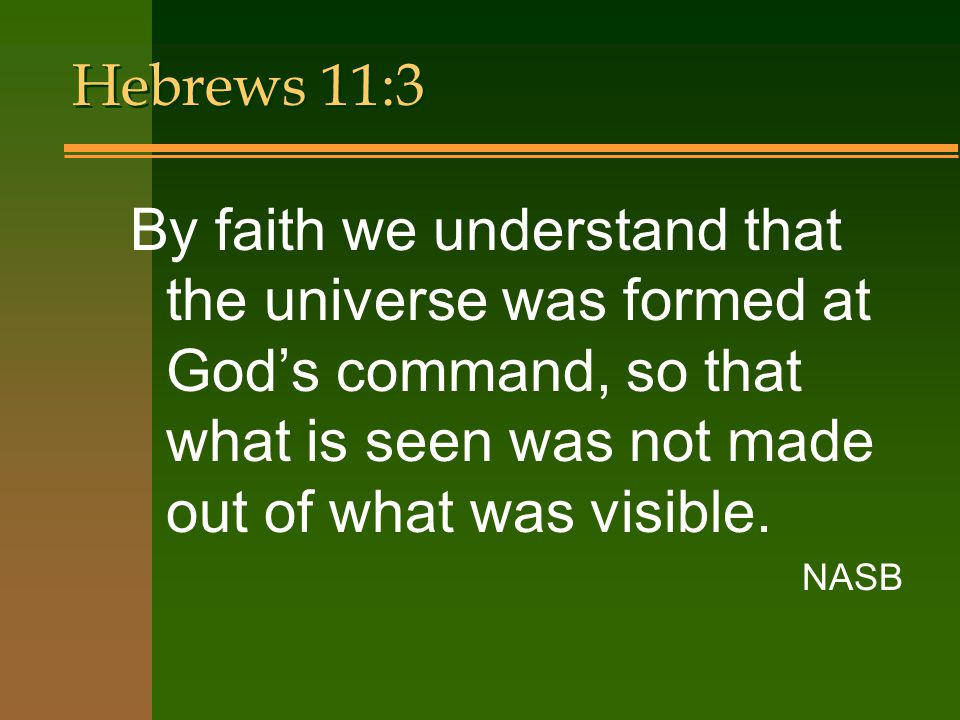 Hebrews 11:3 By faith we understand that the universe was formed at God's command, so that what is seen was not made out of what was visible.