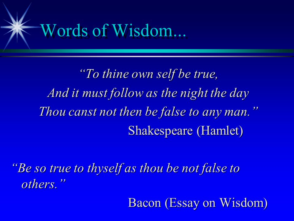 Words of Wisdom... To thine own self be true,