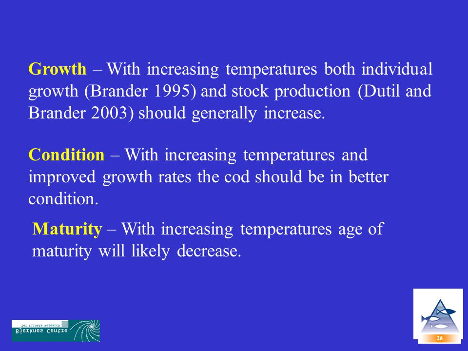Growth – With increasing temperatures both individual growth (Brander 1995) and stock production (Dutil and Brander 2003) should generally increase.