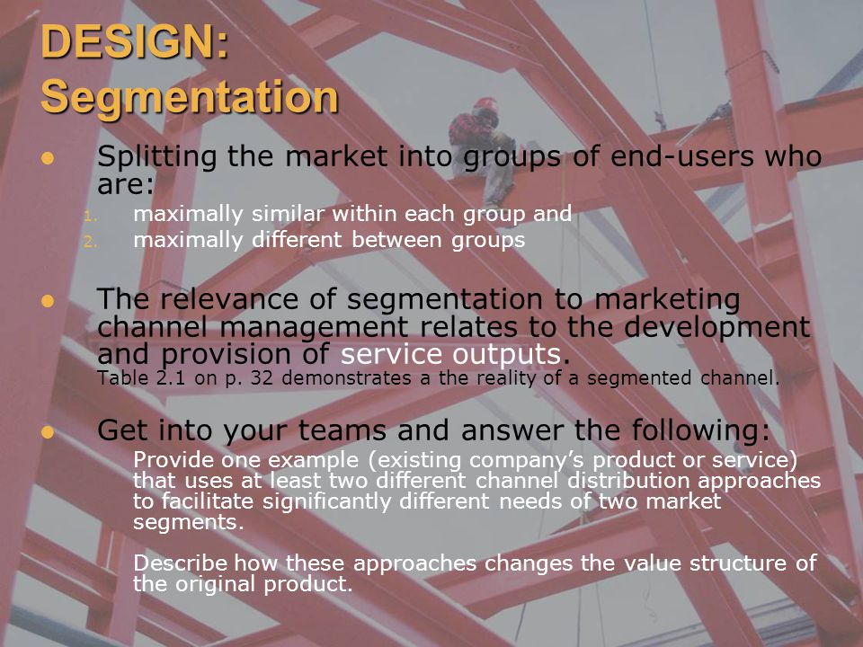 DESIGN: Segmentation Splitting the market into groups of end-users who are: maximally similar within each group and.