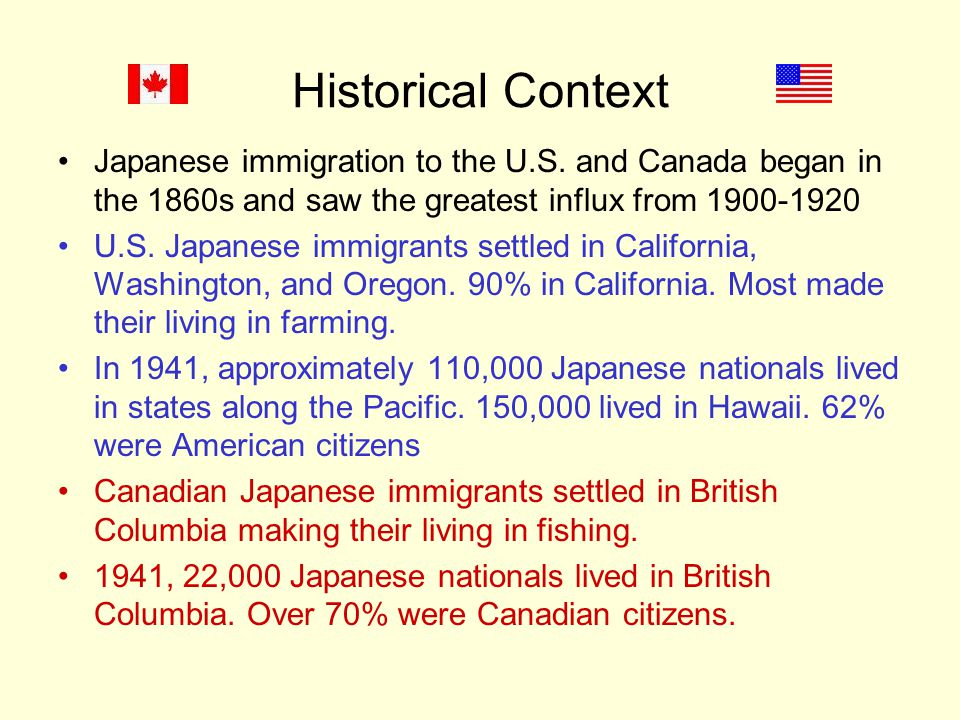 Historical Context Japanese immigration to the U.S. and Canada began in the 1860s and saw the greatest influx from 1900-1920.