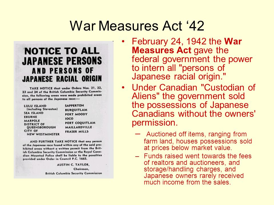 War Measures Act '42 February 24, 1942 the War Measures Act gave the federal government the power to intern all persons of Japanese racial origin.