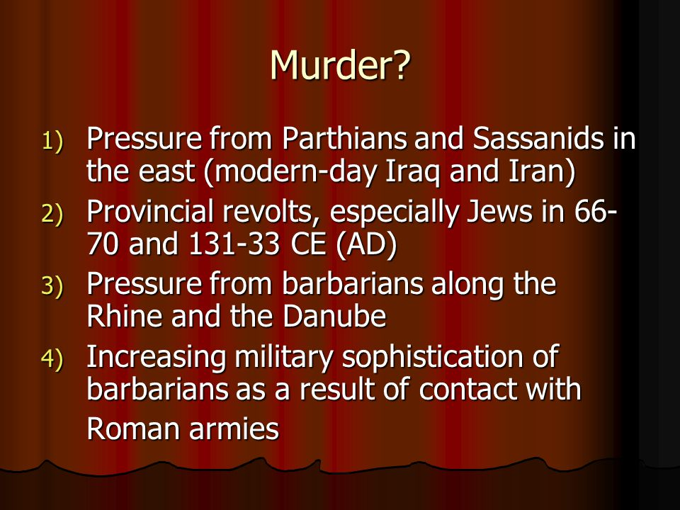 Murder Pressure from Parthians and Sassanids in the east (modern-day Iraq and Iran) Provincial revolts, especially Jews in 66-70 and 131-33 CE (AD)