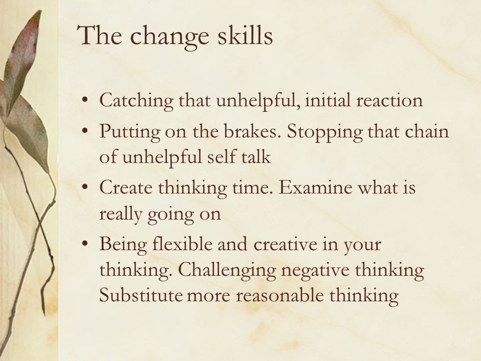 The change skills Catching that unhelpful, initial reaction