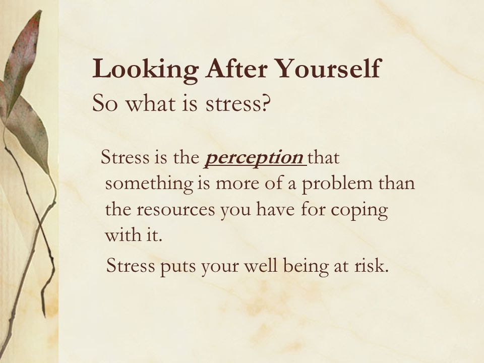 Looking After Yourself So what is stress