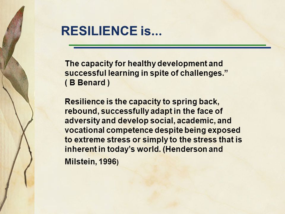 RESILIENCE is… The capacity for healthy development and successful learning in spite of challenges.