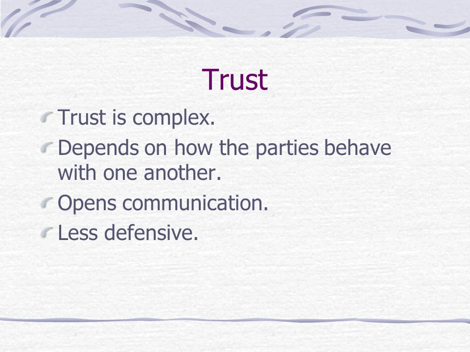 Trust Trust is complex. Depends on how the parties behave with one another.