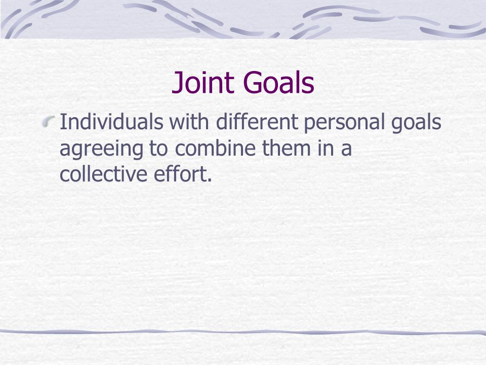 Joint Goals Individuals with different personal goals agreeing to combine them in a collective effort.