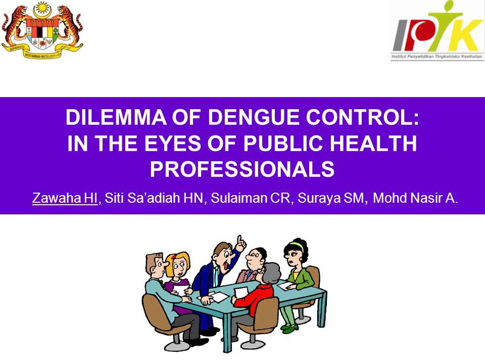 DILEMMA OF DENGUE CONTROL: IN THE EYES OF PUBLIC HEALTH PROFESSIONALS Zawaha HI, Siti Sa'adiah HN, Sulaiman CR, Suraya SM, Mohd Nasir A.