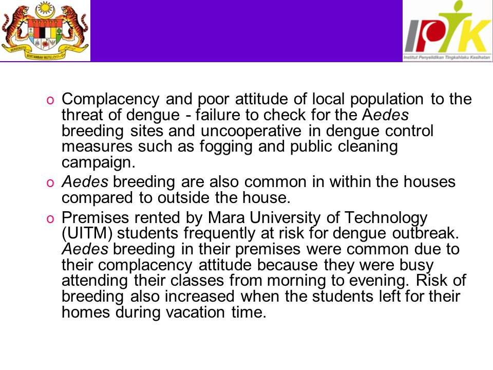 Complacency and poor attitude of local population to the threat of dengue - failure to check for the Aedes breeding sites and uncooperative in dengue control measures such as fogging and public cleaning campaign.