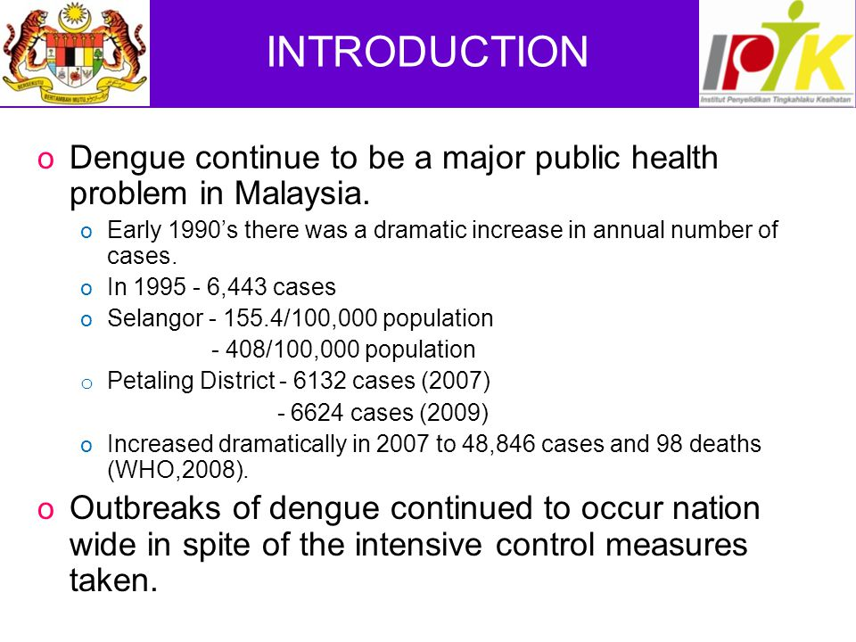 INTRODUCTION Dengue continue to be a major public health problem in Malaysia. Early 1990's there was a dramatic increase in annual number of cases.