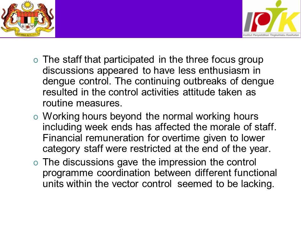 The staff that participated in the three focus group discussions appeared to have less enthusiasm in dengue control. The continuing outbreaks of dengue resulted in the control activities attitude taken as routine measures.
