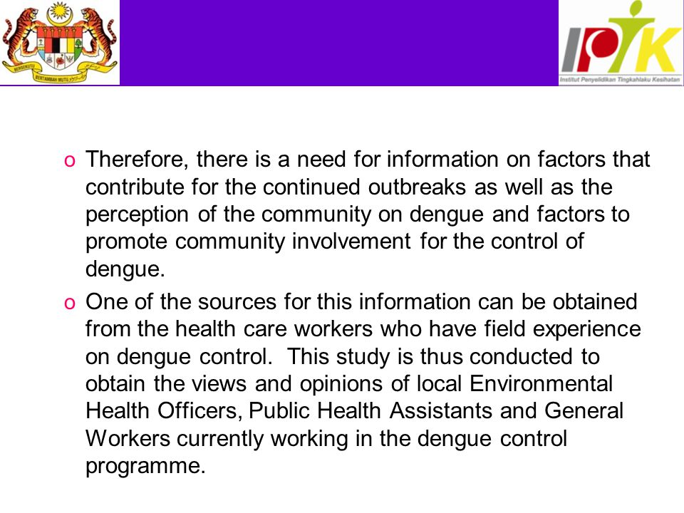 Therefore, there is a need for information on factors that contribute for the continued outbreaks as well as the perception of the community on dengue and factors to promote community involvement for the control of dengue.
