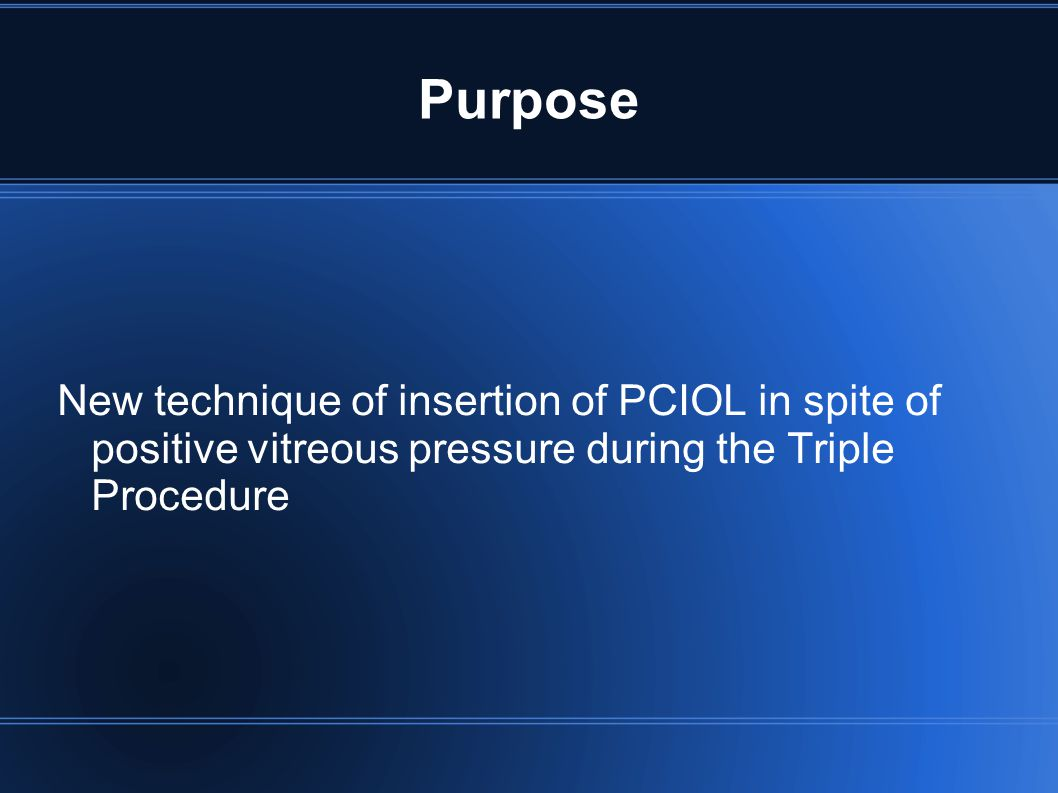 Purpose New technique of insertion of PCIOL in spite of positive vitreous pressure during the Triple Procedure.