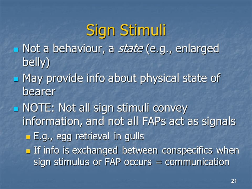 Sign Stimuli Not a behaviour, a state (e.g., enlarged belly)