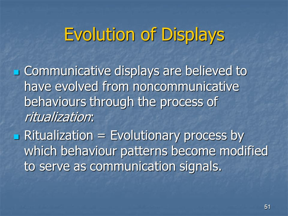 Evolution of Displays Communicative displays are believed to have evolved from noncommunicative behaviours through the process of ritualization: