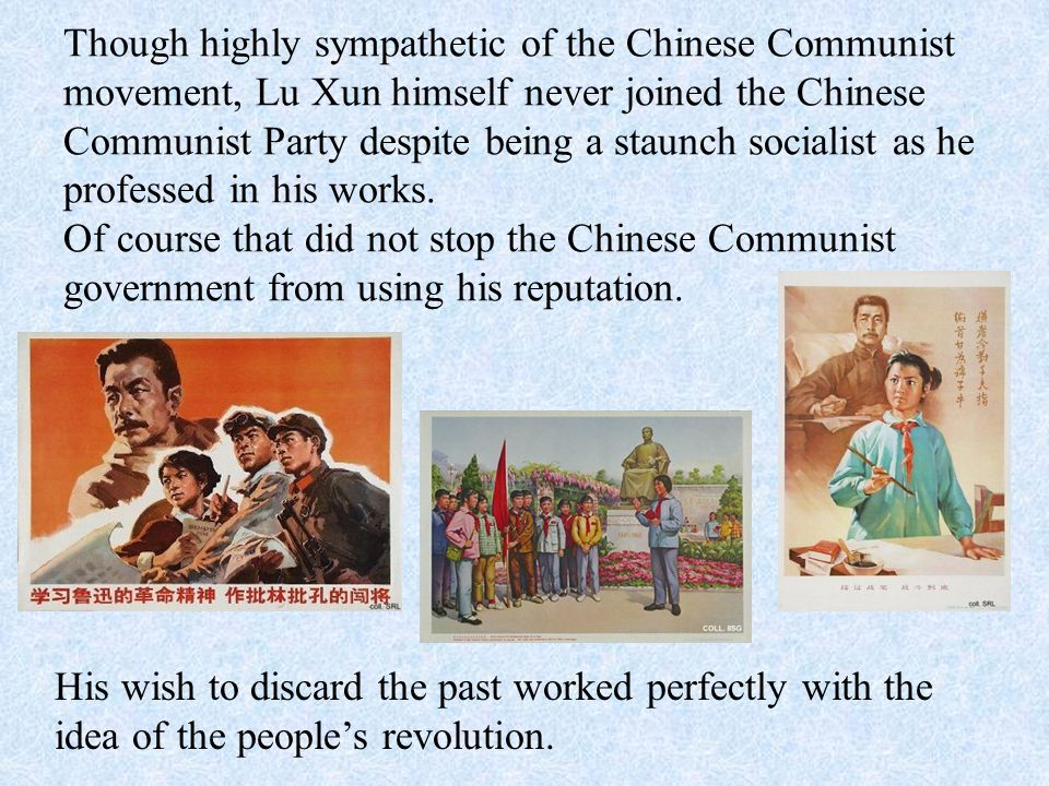 Though highly sympathetic of the Chinese Communist movement, Lu Xun himself never joined the Chinese Communist Party despite being a staunch socialist as he professed in his works. Of course that did not stop the Chinese Communist government from using his reputation.
