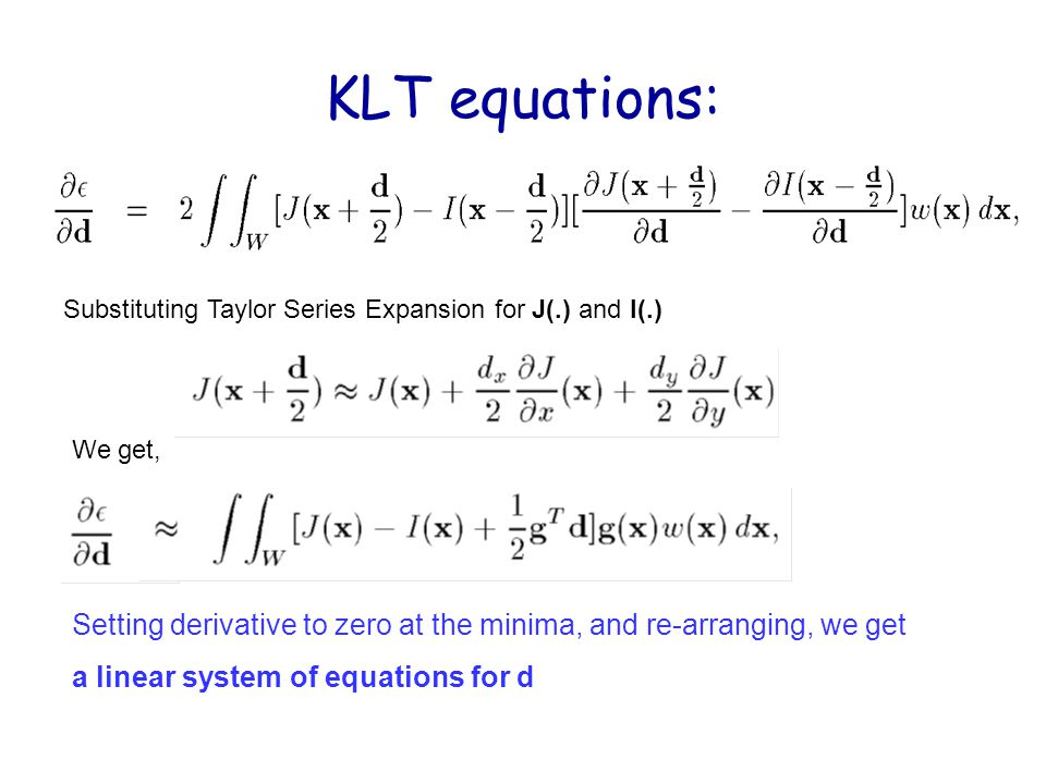 KLT equations: Substituting Taylor Series Expansion for J(.) and I(.) We get, Setting derivative to zero at the minima, and re-arranging, we get.