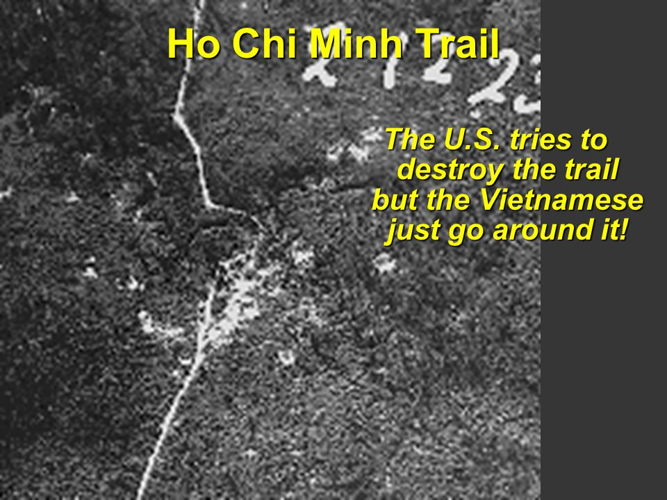 Ho Chi Minh Trail The U.S. tries to destroy the trail but the Vietnamese just go around it!