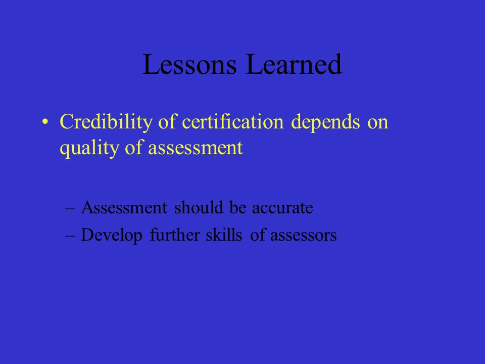 Lessons Learned Credibility of certification depends on quality of assessment. Assessment should be accurate.
