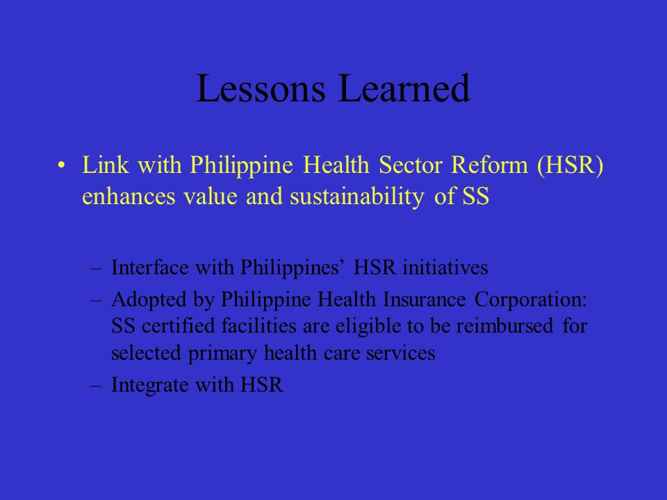 Lessons Learned Link with Philippine Health Sector Reform (HSR) enhances value and sustainability of SS.