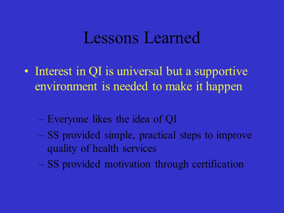 Lessons Learned Interest in QI is universal but a supportive environment is needed to make it happen.