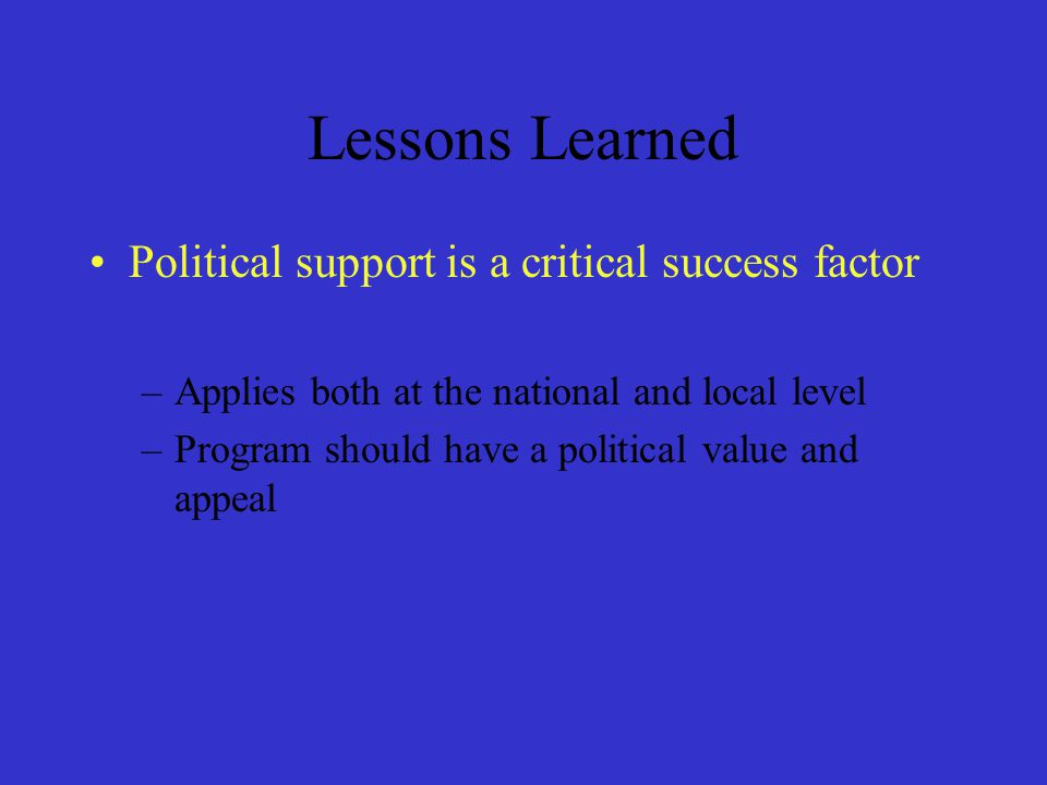 Lessons Learned Political support is a critical success factor