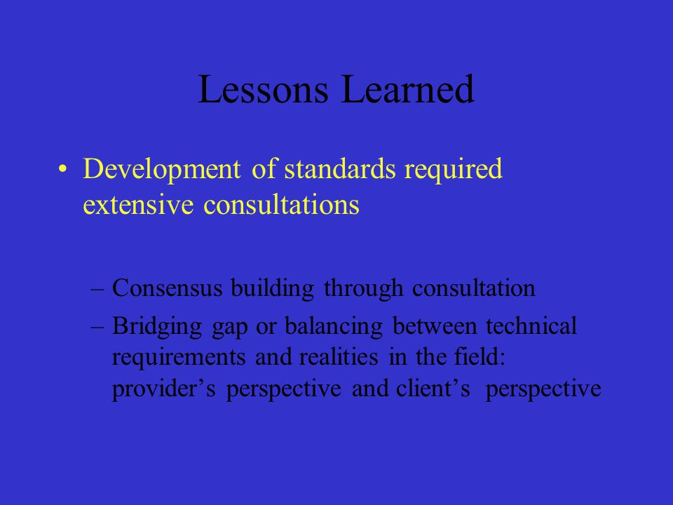 Lessons Learned Development of standards required extensive consultations. Consensus building through consultation.