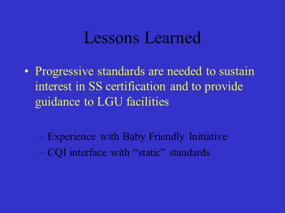 Lessons Learned Progressive standards are needed to sustain interest in SS certification and to provide guidance to LGU facilities.